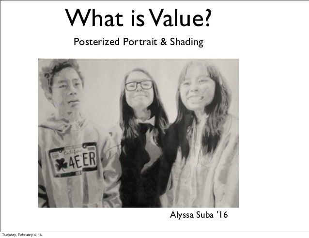 What is Value? Posterized Portrait & Shading  Alyssa Suba '16 Tuesday, February 4, 14