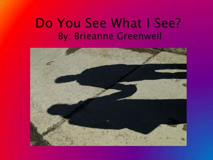 Do You See What I See?<br />By: Brieanne Greenwell<br />