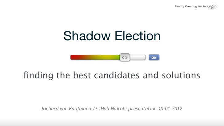 Shadow Electionfinding the best candidates and solutions    Richard von Kaufmann // iHub Nairobi presentation 10.01.2012