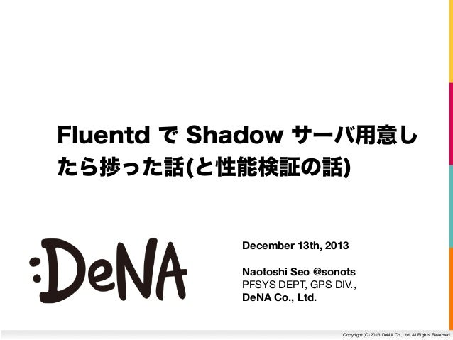 Fluentd で Shadow サーバ用意し たら捗った話(と性能検証の話)  December 13th, 2013 Naotoshi Seo @sonots PFSYS DEPT, GPS DIV., DeNA Co., Ltd.  Co...