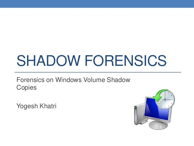 SHADOW FORENSICSForensics on Windows Volume ShadowCopiesYogesh Khatri