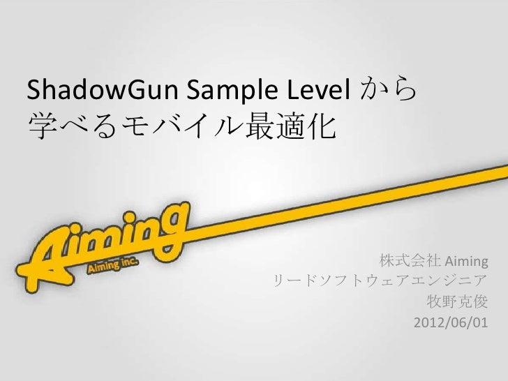 ShadowGun Sample Level から学べるモバイル最適化                      株式会社 Aiming               リードソフトウェアエンジニア                         ...