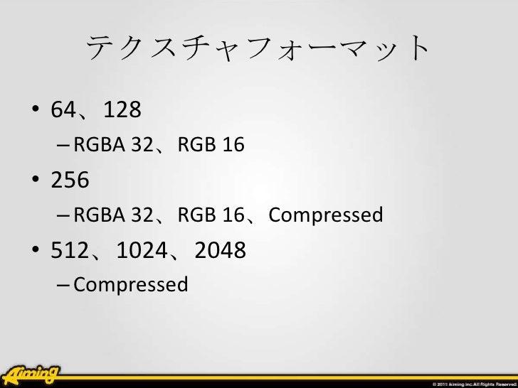 テクスチャフォーマット• 64、128  – RGBA 32、RGB 16• 256  – RGBA 32、RGB 16、Compressed• 512、1024、2048  – Compressed