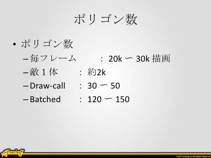 ポリゴン数• ポリゴン数 – 毎フレーム         : 20k 〜 30k 描画 – 敵1体       : 約2k – Draw-call : 30 〜 50 – Batched   : 120 〜 150