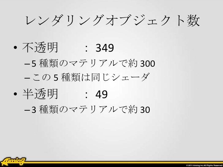 レンダリングオブジェクト数• 不透明   : 349 – 5 種類のマテリアルで約 300 – この 5 種類は同じシェーダ• 半透明   : 49 – 3 種類のマテリアルで約 30