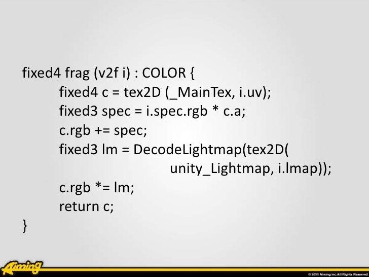 fixed4 frag (v2f i) : COLOR {      fixed4 c = tex2D (_MainTex, i.uv);      fixed3 spec = i.spec.rgb * c.a;      c.rgb += s...
