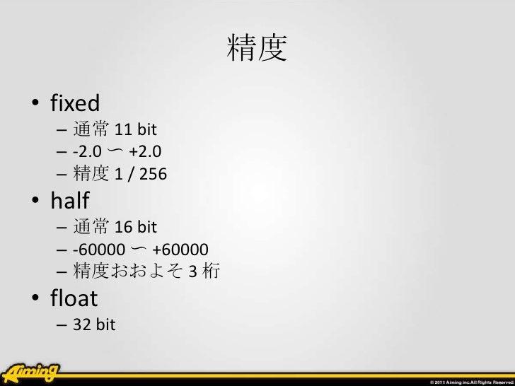 精度• fixed  – 通常 11 bit  – -2.0 〜 +2.0  – 精度 1 / 256• half  – 通常 16 bit  – -60000 〜 +60000  – 精度おおよそ 3 桁• float  – 32 bit