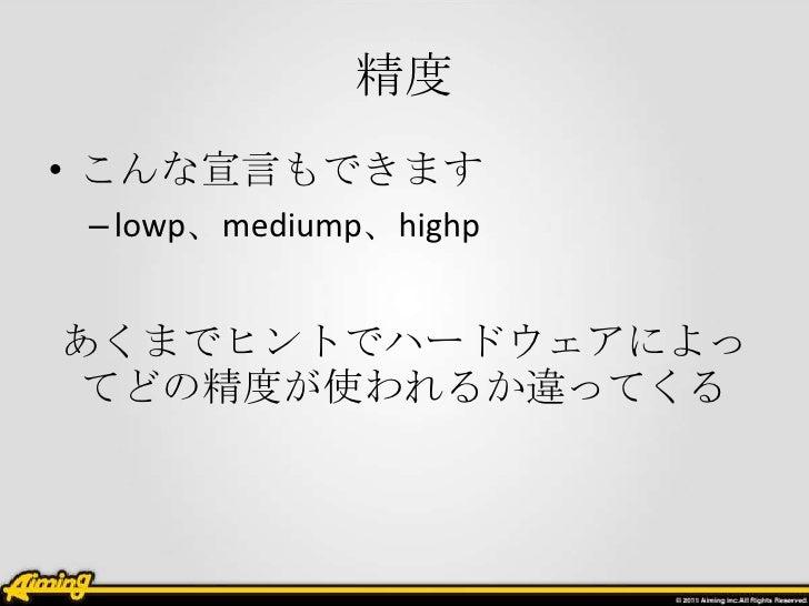 精度• こんな宣言もできます – lowp、mediump、highpあくまでヒントでハードウェアによっ てどの精度が使われるか違ってくる