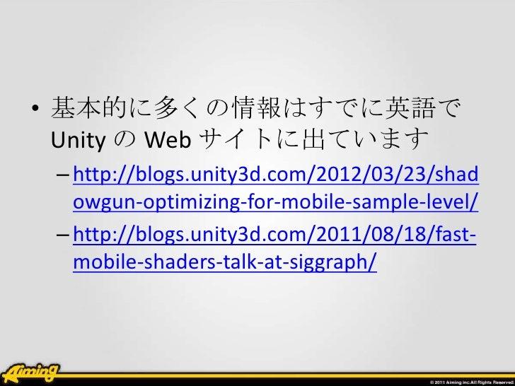 • 基本的に多くの情報はすでに英語で  Unity の Web サイトに出ています – http://blogs.unity3d.com/2012/03/23/shad   owgun-optimizing-for-mobile-sample-...