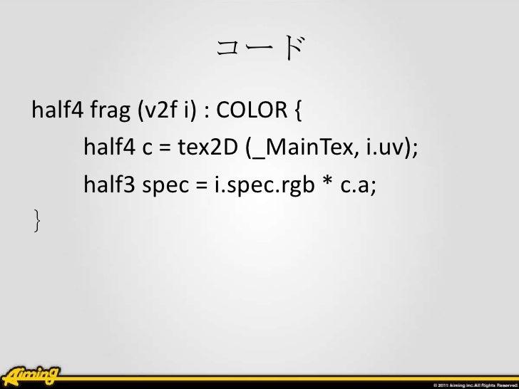 コードhalf4 frag (v2f i) : COLOR {     half4 c = tex2D (_MainTex, i.uv);     half3 spec = i.spec.rgb * c.a;}