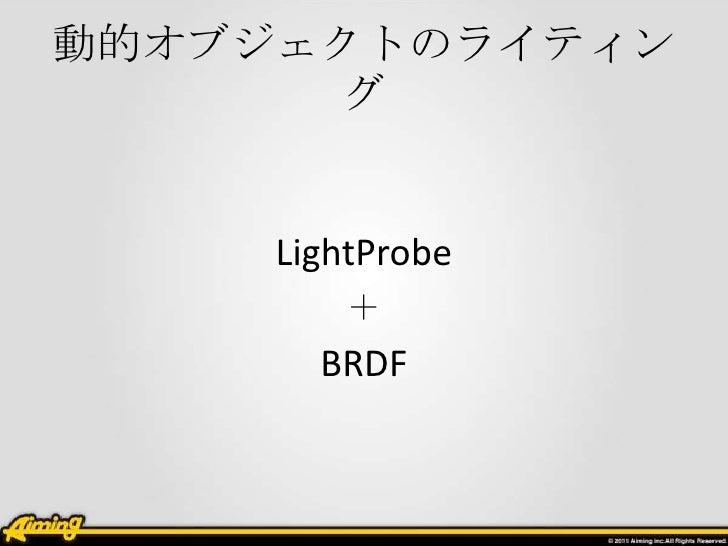 動的オブジェクトのライティン      グ     LightProbe        +       BRDF