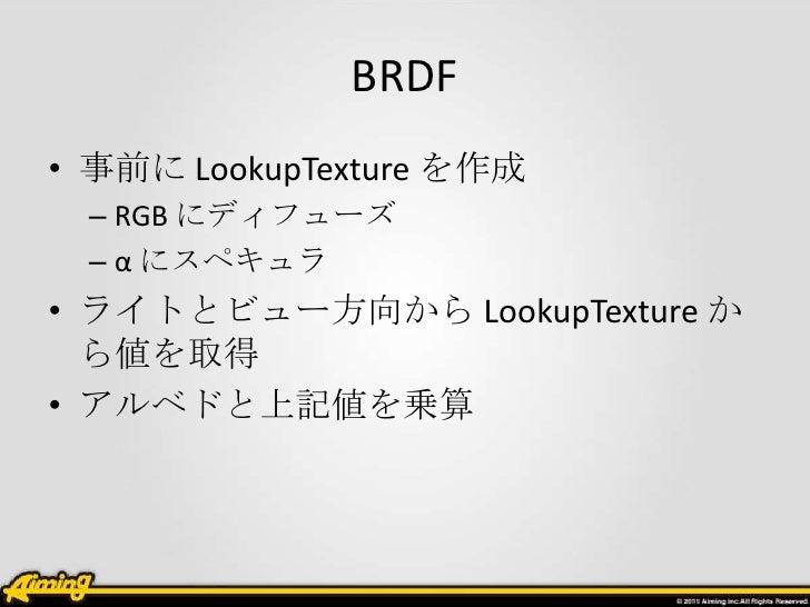 BRDF• 事前に LookupTexture を作成 – RGB にディフューズ – α にスペキュラ• ライトとビュー方向から LookupTexture か  ら値を取得• アルベドと上記値を乗算