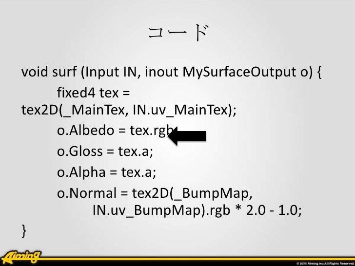 コードvoid surf (Input IN, inout MySurfaceOutput o) {      fixed4 tex =tex2D(_MainTex, IN.uv_MainTex);      o.Albedo = tex.rg...