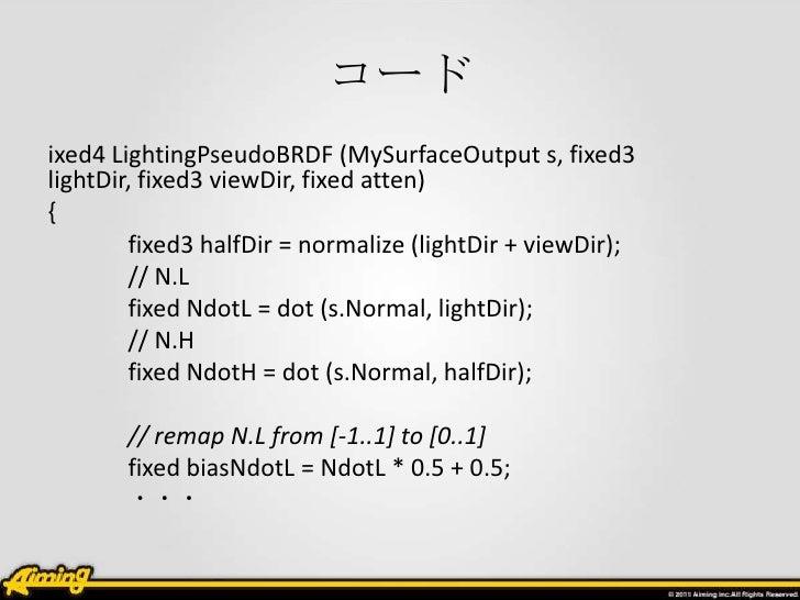 コードixed4 LightingPseudoBRDF (MySurfaceOutput s, fixed3lightDir, fixed3 viewDir, fixed atten){        fixed3 halfDir = norm...