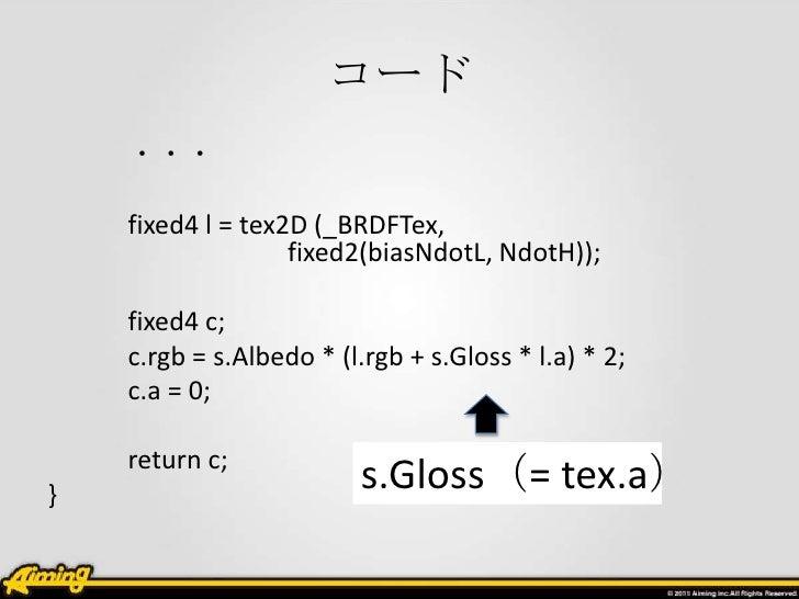 コード    ・・・    fixed4 l = tex2D (_BRDFTex,                   fixed2(biasNdotL, NdotH));    fixed4 c;    c.rgb = s.Albedo * ...