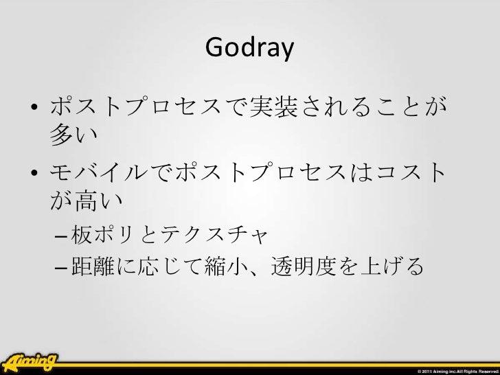 Godray• ポストプロセスで実装されることが  多い• モバイルでポストプロセスはコスト  が高い – 板ポリとテクスチャ – 距離に応じて縮小、透明度を上げる