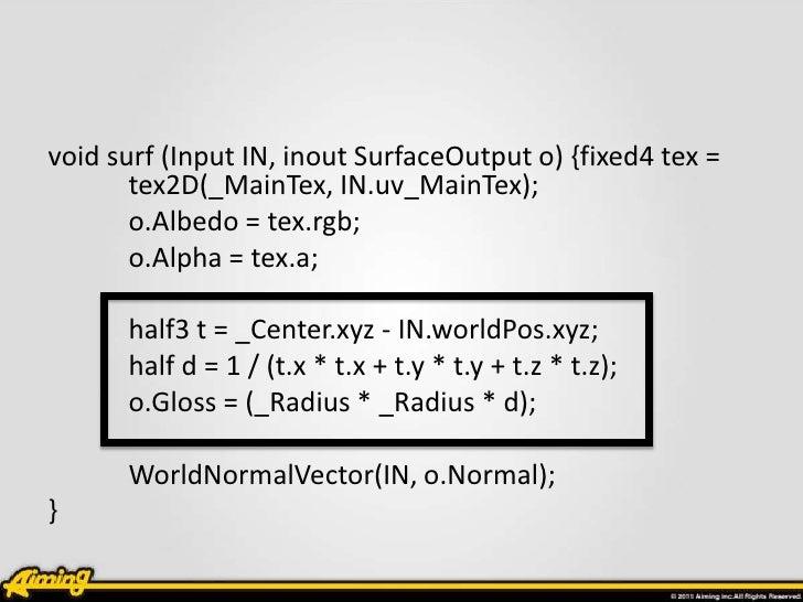 void surf (Input IN, inout SurfaceOutput o) {fixed4 tex =       tex2D(_MainTex, IN.uv_MainTex);       o.Albedo = tex.rgb; ...