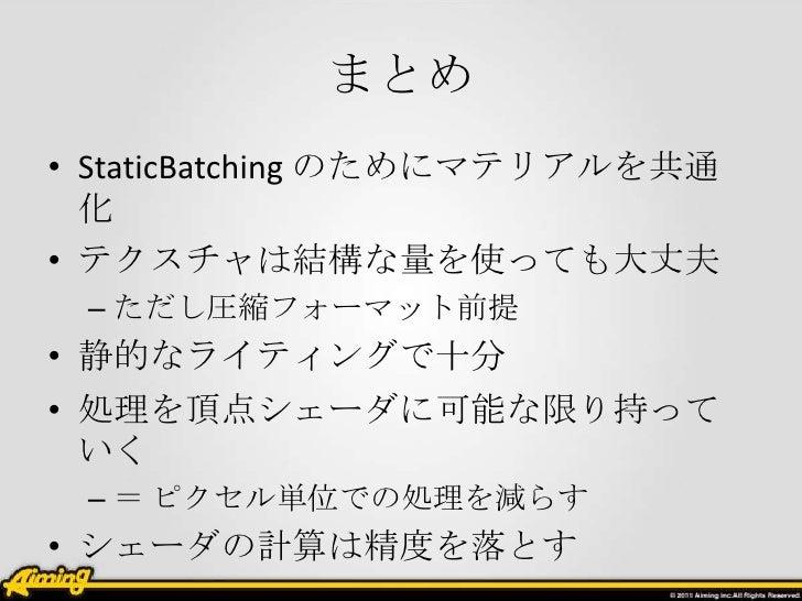 まとめ• StaticBatching のためにマテリアルを共通  化• テクスチャは結構な量を使っても大丈夫 – ただし圧縮フォーマット前提• 静的なライティングで十分• 処理を頂点シェーダに可能な限り持って  いく – = ピクセル単位での...