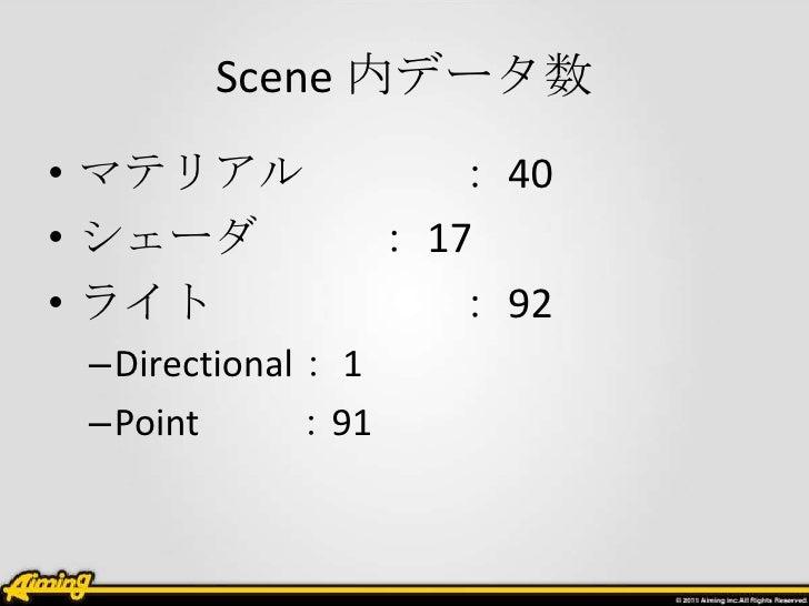 Scene 内データ数• マテリアル           : 40• シェーダ         : 17• ライト             : 92 –Directional: 1 –Point      :91