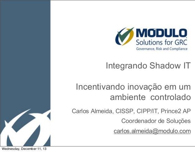 Integrando Shadow IT Incentivando inovação em um ambiente controlado Carlos Almeida, CISSP, CIPP/IT, Prince2 AP Coordenado...