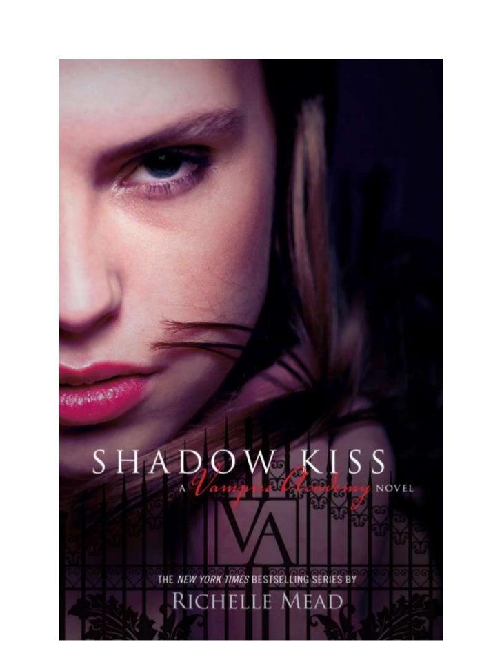 Shadow KissVampire Academy Book 3Richelle MeadFor my nephews, Jordan and AustinOneHIS FINGERTIPS SLID ALONG my back, apply...