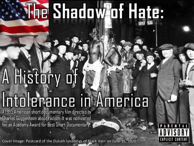 The Shadow of Hate: A 1995 American short documentary film directed by Charles Guggenheim about racism. It was nominated f...