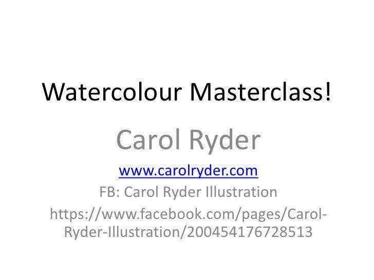 Watercolour Masterclass!        Carol Ryder           www.carolryder.com        FB: Carol Ryder Illustrationhttps://www.fa...