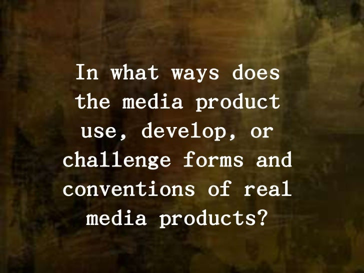 In what ways does the media product use, develop, or challenge forms and conventions of real media products?<br />