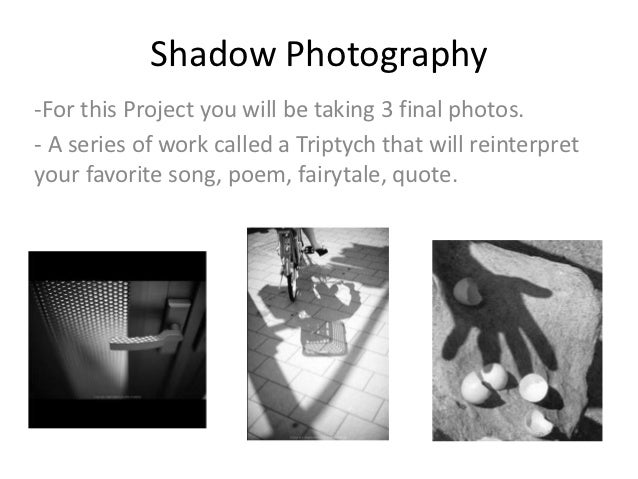 Shadow Photography-For this Project you will be taking 3 final photos.- A series of work called a Triptych that will reint...