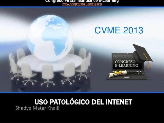 USO PATOLÓGICO DEL INTENET Shadye Matar Khalil CVME 2013 #CVME #congresoelearning Congreso Virtual Mundial de e-Learning w...
