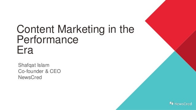 Content Marketing in the Performance Era Shafqat Islam Co-founder & CEO NewsCred