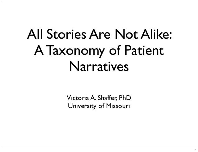 All Stories Are Not Alike: A Taxonomy of Patient        Narratives       Victoria A. Shaffer, PhD       University of Miss...