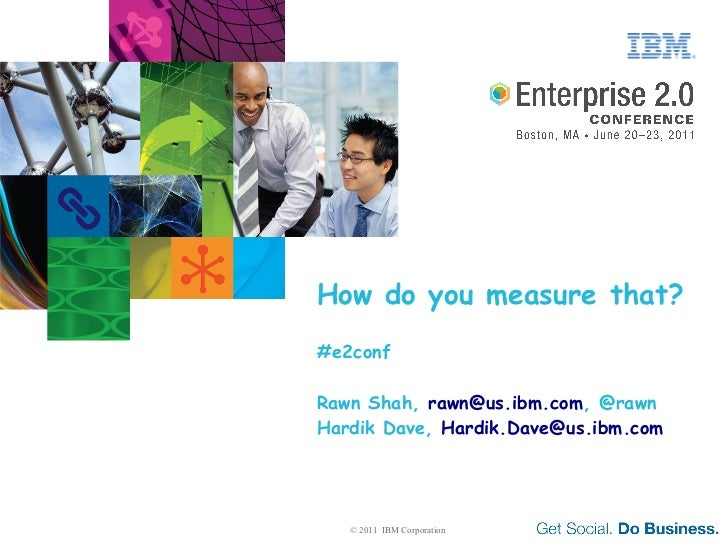 How do you measure that?#e2confRawn Shah, rawn@us.ibm.com, @rawnHardik Dave, Hardik.Dave@us.ibm.com   © 2011 IBM Corporation