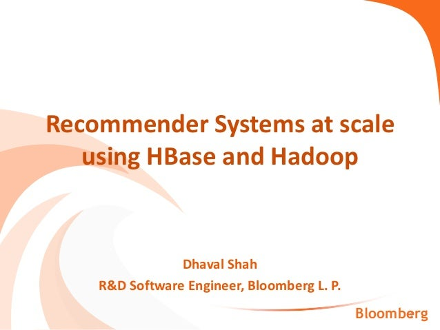 Dhaval Shah R&D Software Engineer, Bloomberg L. P. Recommender Systems at scale using HBase and Hadoop 1Bloomberg