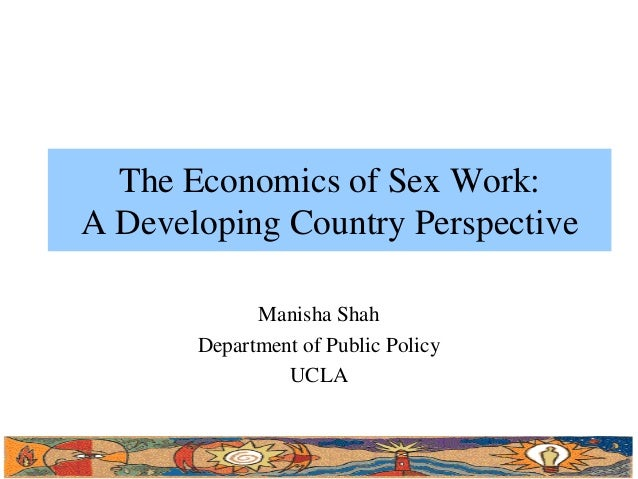 The Economics of Sex Work: A Developing Country Perspective Manisha Shah Department of Public Policy UCLA