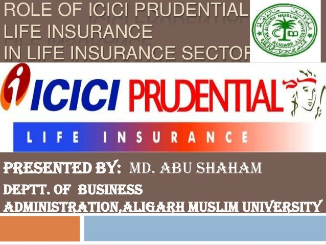 ROLE OF ICICI PRUDENTIALLIFE INSURANCEIN LIFE INSURANCE SECTORPresented by: Md. Abu ShahamDeptt. Of BusinessAdministration...
