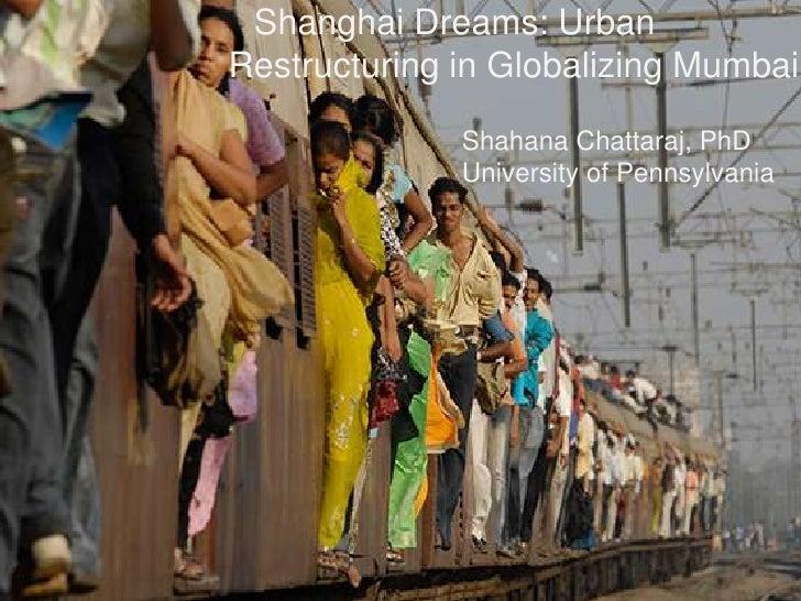 Shanghai Dreams: UrbanRestructuring in Globalizing Mumbai              Shahana Chattaraj, PhD              University of P...