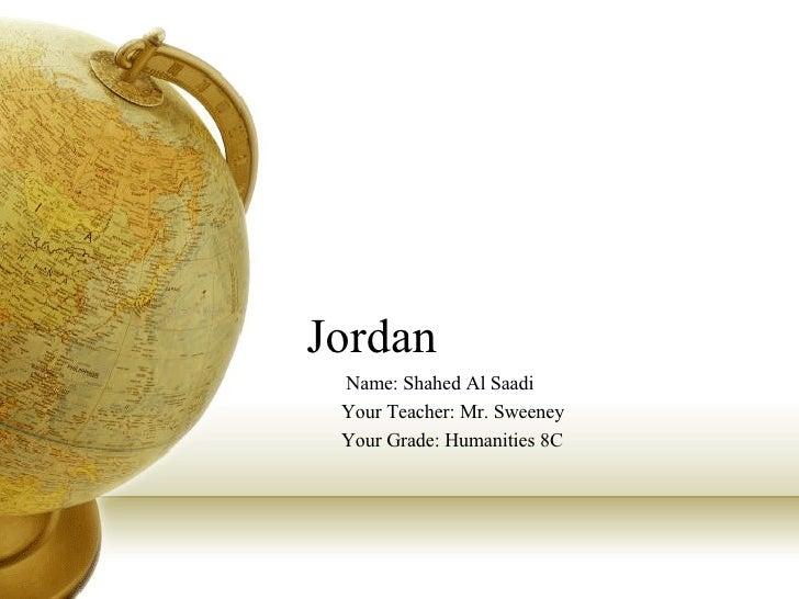 Jordan  Name: Shahed Al Saadi Your Teacher: Mr. Sweeney Your Grade: Humanities 8C