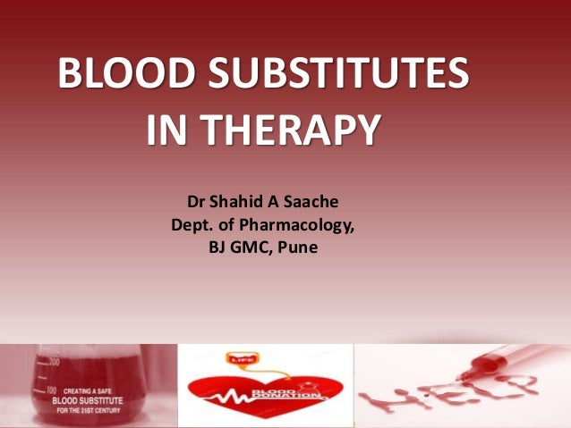BLOOD SUBSTITUTES IN THERAPY Dr Shahid A Saache Dept. of Pharmacology, BJ GMC, Pune