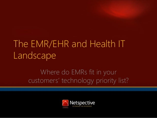 The EMR/EHR and Health IT Landscape Where do EMRs fit in your customers' technology priority list?