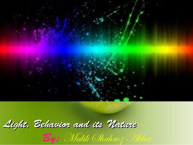Light, Behavior and its NatureLight, Behavior and its Nature By; Malik Shahroz Akber