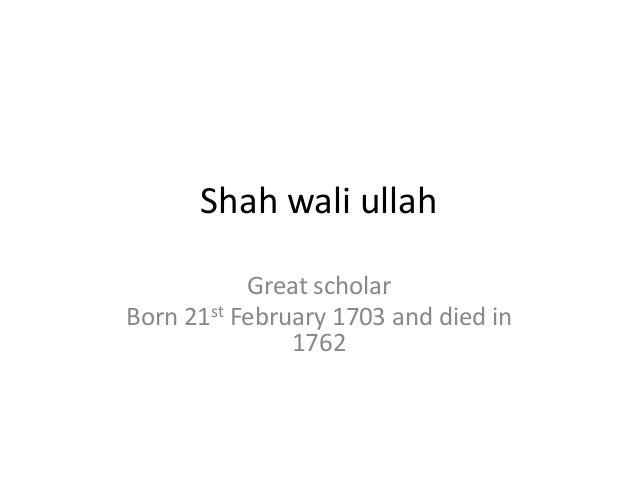 Shah wali ullah Great scholar Born 21st February 1703 and died in 1762
