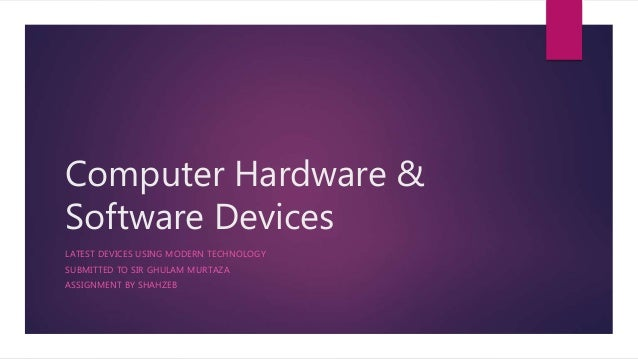 Computer Hardware & Software Devices LATEST DEVICES USING MODERN TECHNOLOGY SUBMITTED TO SIR GHULAM MURTAZA ASSIGNMENT BY ...