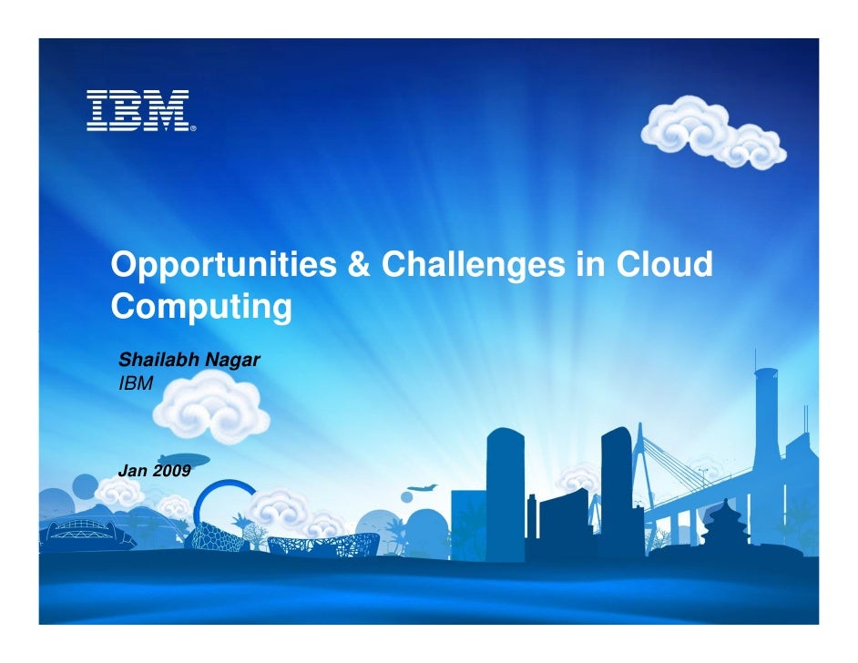Opportunities & Challenges in Cloud Computing Shailabh Nagar IBM    Jan 2009