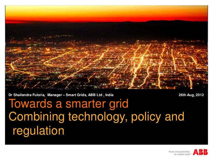 Dr Shailendra Fuloria, Manager – Smart Grids, ABB Ltd , India   26th Aug, 2012Towards a smarter gridCombining technology, ...