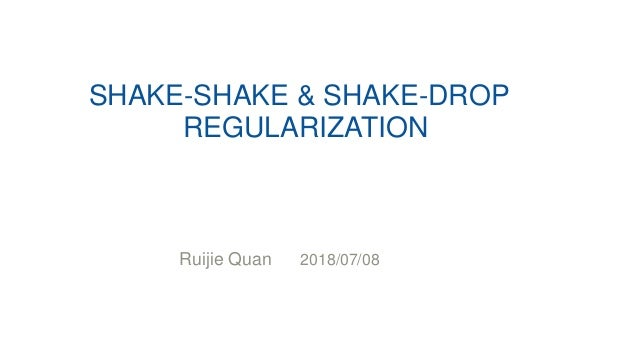 SHAKE-SHAKE & SHAKE-DROP REGULARIZATION Ruijie Quan 2018/07/08