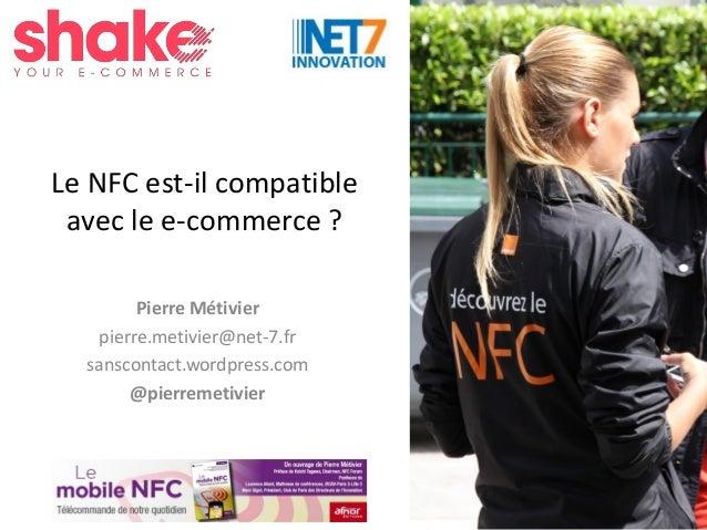 #Shake15 Le NFC est-il compatible avec le e-commerce ? Pierre Métivier pierre.metivier@net-7.fr sanscontact.wordpress.com ...