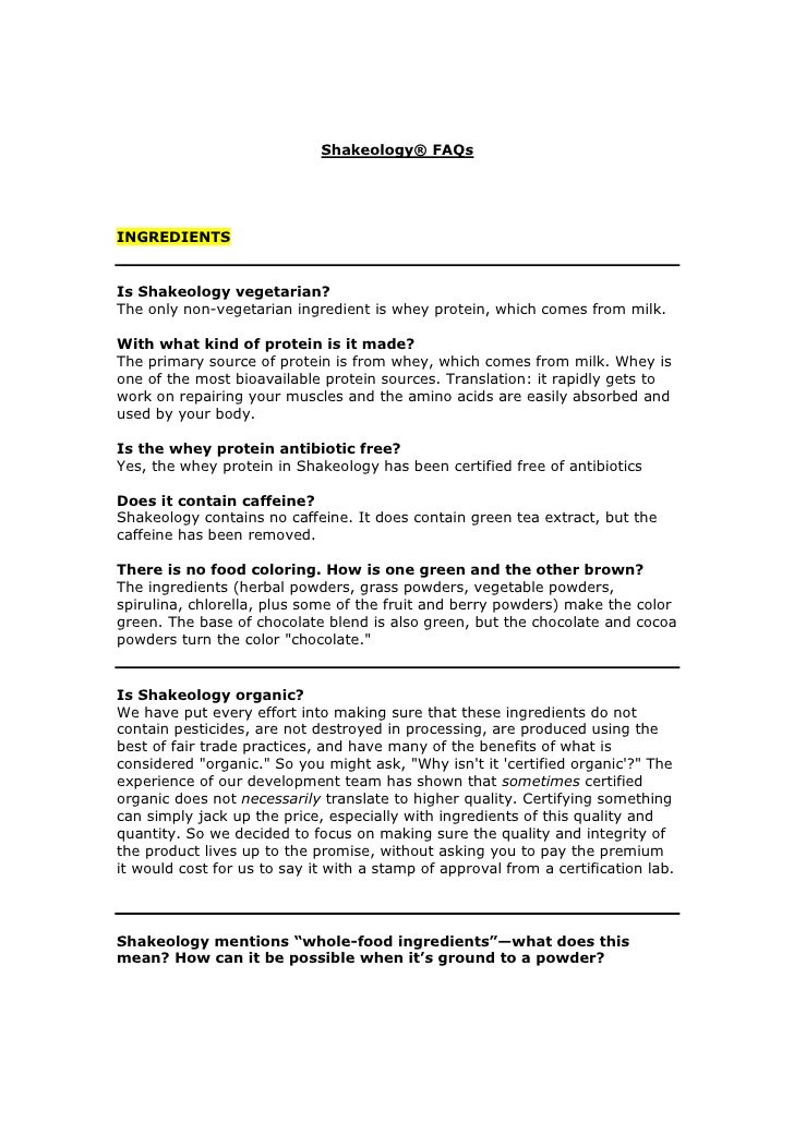 Shakeology® FAQs     INGREDIENTS   Is Shakeology vegetarian? The only non-vegetarian ingredient is whey protein, which com...