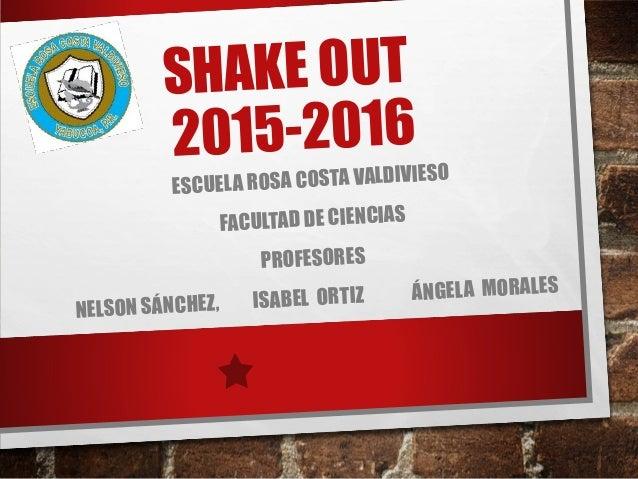 SHAKE OUT 2015-2016 ESCUELA ROSA COSTA VALDIVIESO FACULTAD DE CIENCIAS PROFESORES NELSON SÁNCHEZ, ISABEL ORTIZ ÁNGELA MORA...