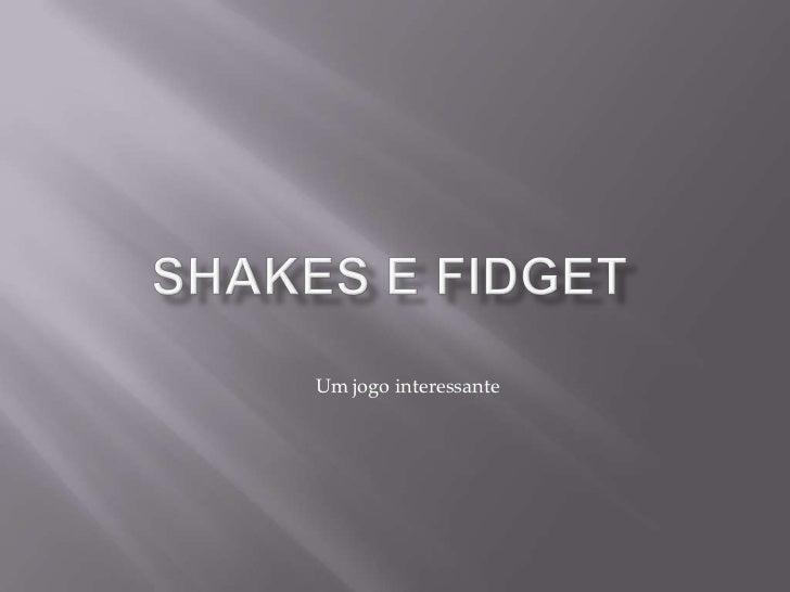 SHAKES E FIDGET<br />Um jogo interessante<br />